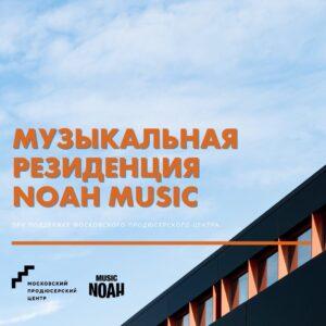 Открыт набор в музыкальную резиденцию NOAH MUSIC при поддержке Московского продюсерского центра!